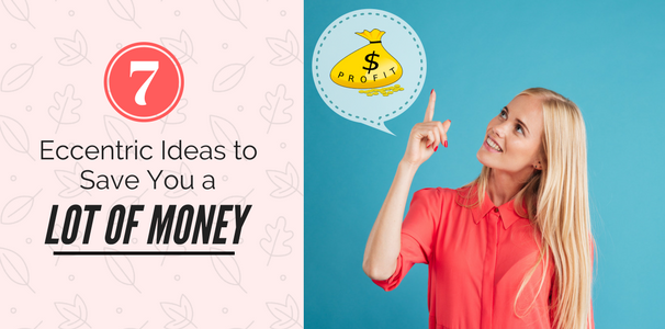 Eccentric Ideas to Save You a Lot of Money